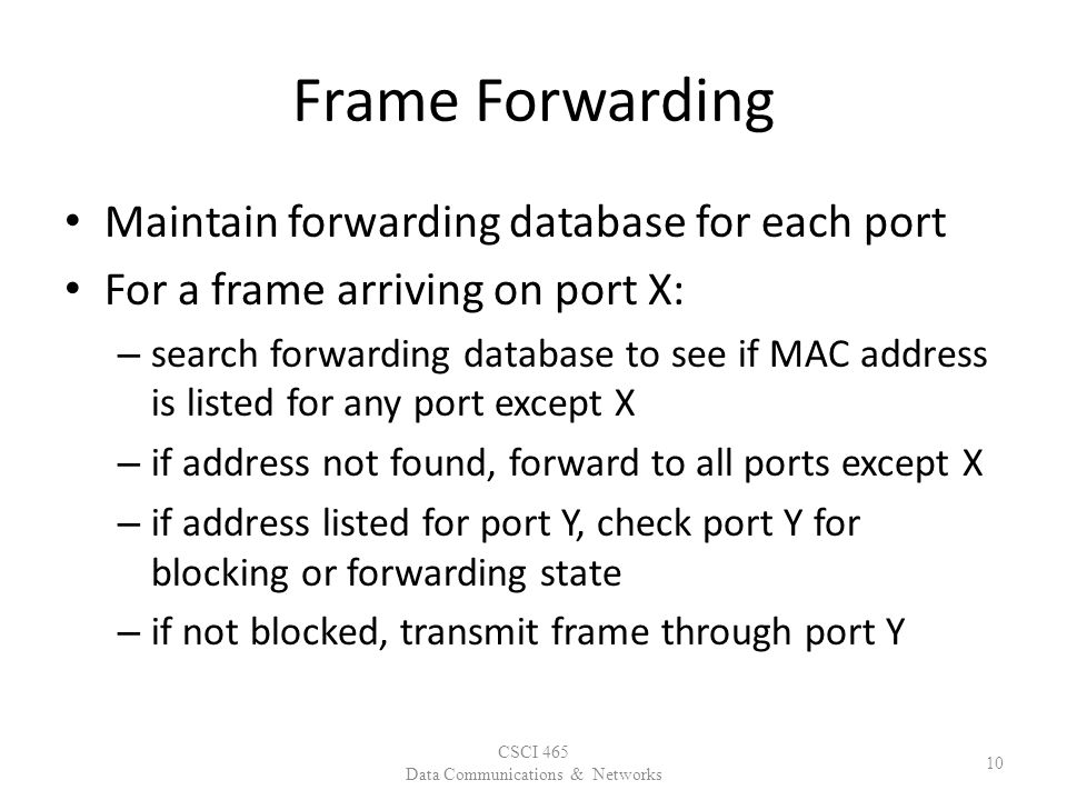 Frame Forwarding Maintain forwarding database for each port For a frame arriving on port X: – search forwarding database to see if MAC address is listed for any port except X – if address not found, forward to all ports except X – if address listed for port Y, check port Y for blocking or forwarding state – if not blocked, transmit frame through port Y CSCI 465 Data Communications & Networks 10