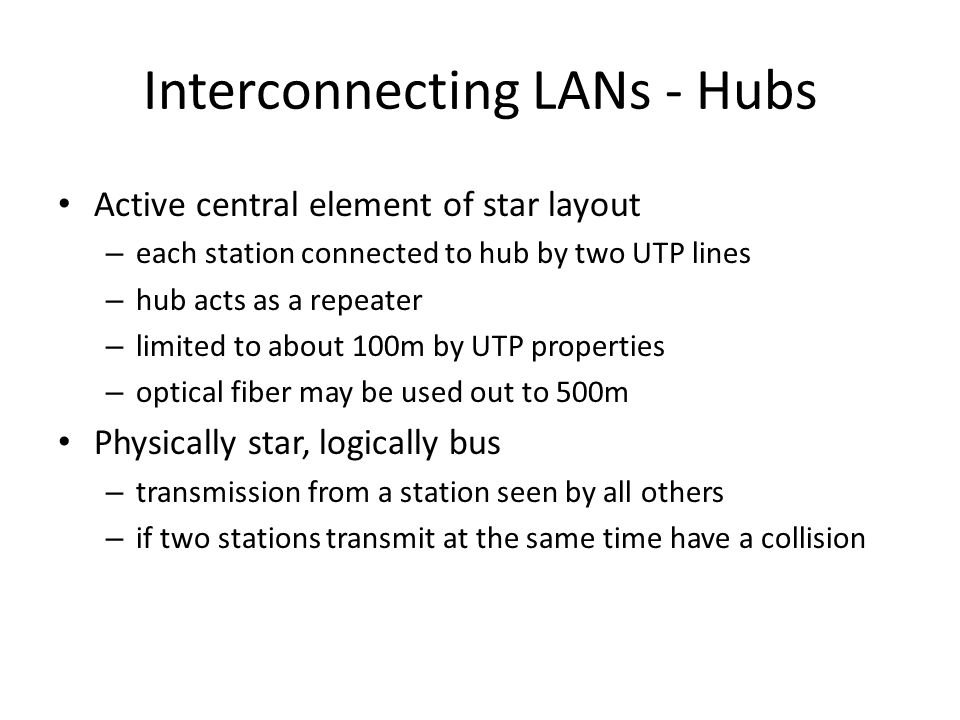 Interconnecting LANs - Hubs Active central element of star layout – each station connected to hub by two UTP lines – hub acts as a repeater – limited to about 100m by UTP properties – optical fiber may be used out to 500m Physically star, logically bus – transmission from a station seen by all others – if two stations transmit at the same time have a collision