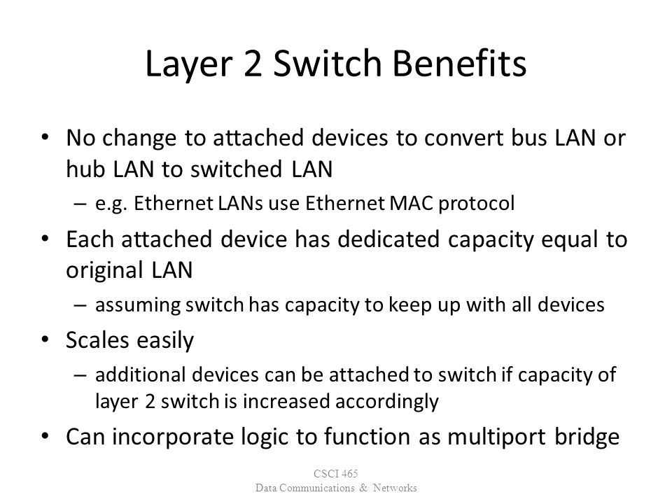 Layer 2 Switch Benefits No change to attached devices to convert bus LAN or hub LAN to switched LAN – e.g.