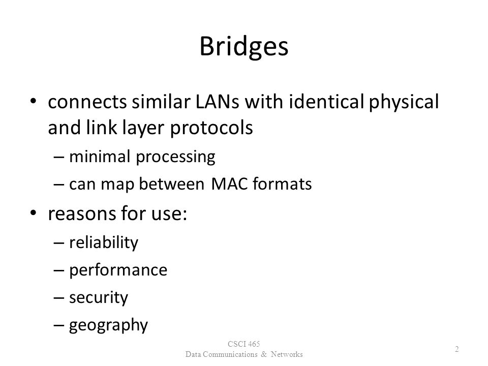Bridges connects similar LANs with identical physical and link layer protocols – minimal processing – can map between MAC formats reasons for use: – reliability – performance – security – geography CSCI 465 Data Communications & Networks 2