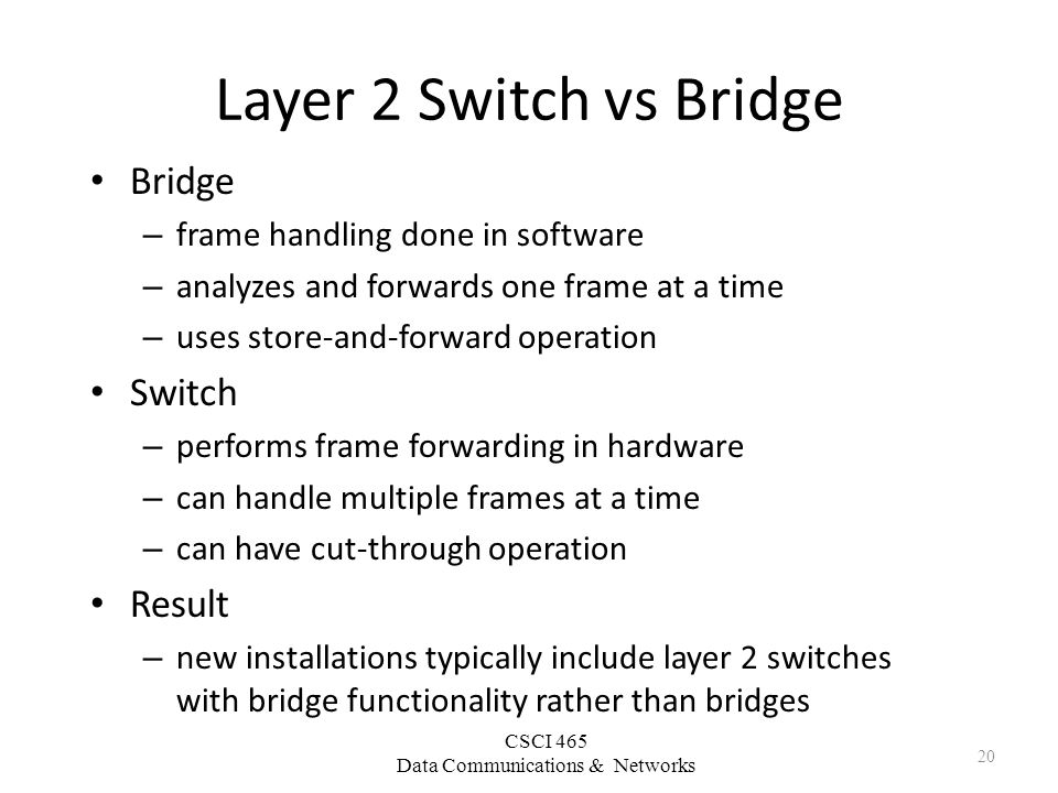 CSCI 465 Data Communications & Networks Layer 2 Switch vs Bridge Bridge – frame handling done in software – analyzes and forwards one frame at a time – uses store-and-forward operation Switch – performs frame forwarding in hardware – can handle multiple frames at a time – can have cut-through operation Result – new installations typically include layer 2 switches with bridge functionality rather than bridges 20