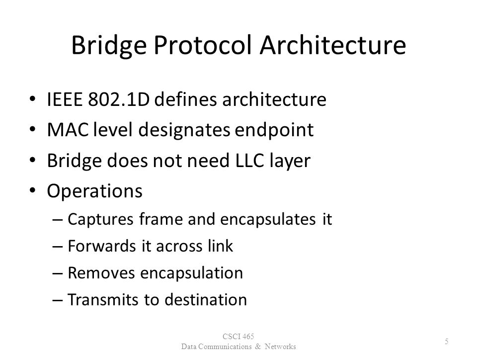 Bridge Protocol Architecture IEEE 802.1D defines architecture MAC level designates endpoint Bridge does not need LLC layer Operations – Captures frame and encapsulates it – Forwards it across link – Removes encapsulation – Transmits to destination CSCI 465 Data Communications & Networks 5