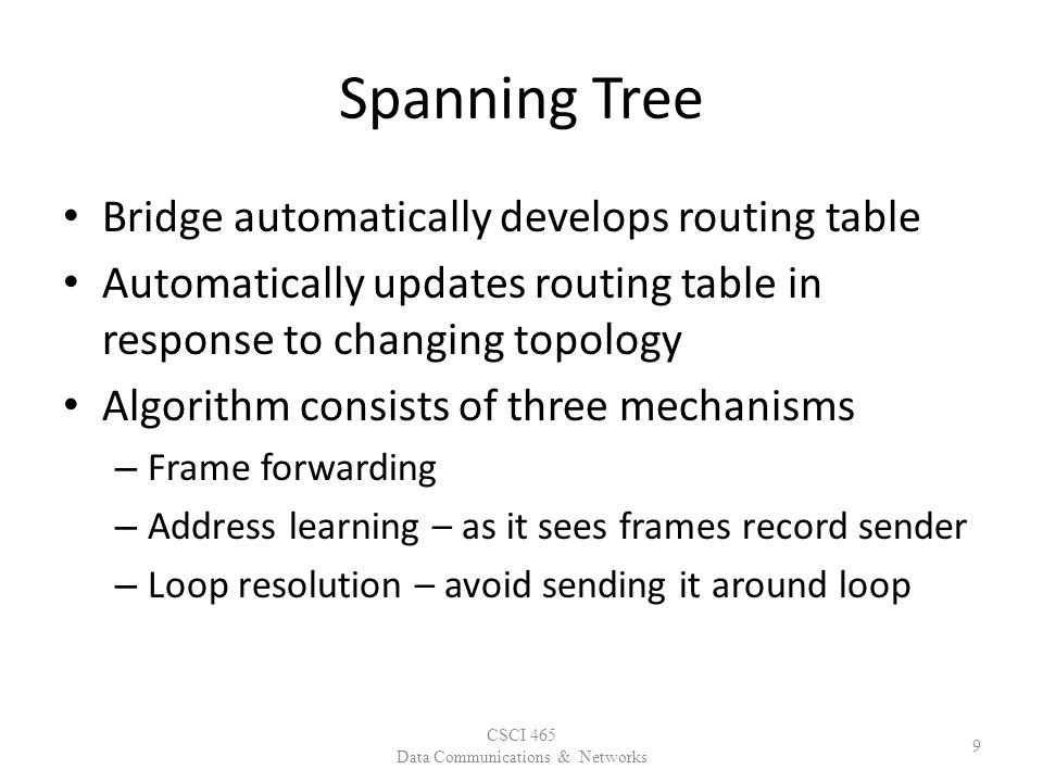 Spanning Tree Bridge automatically develops routing table Automatically updates routing table in response to changing topology Algorithm consists of three mechanisms – Frame forwarding – Address learning – as it sees frames record sender – Loop resolution – avoid sending it around loop CSCI 465 Data Communications & Networks 9