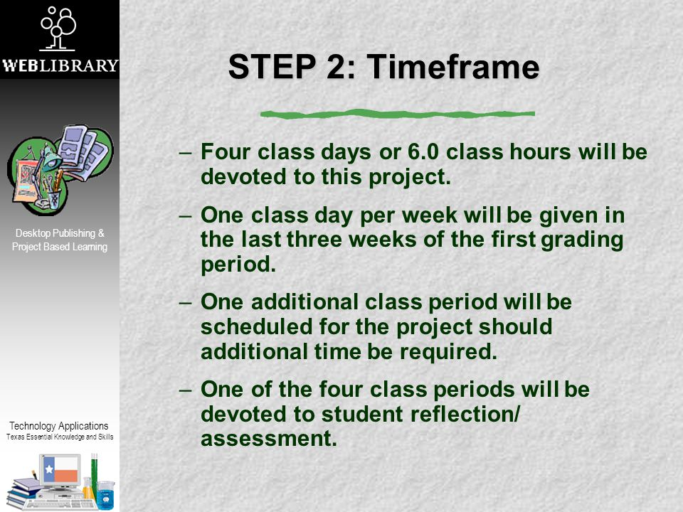 Technology Applications Texas Essential Knowledge and Skills Desktop Publishing & Project Based Learning STEP 2: Timeframe –Four class days or 6.0 class hours will be devoted to this project.