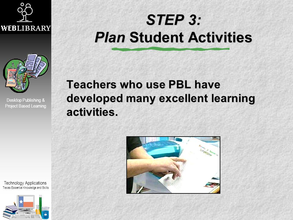 Technology Applications Texas Essential Knowledge and Skills Desktop Publishing & Project Based Learning STEP 3: Plan Student Activities Teachers who use PBL have developed many excellent learning activities.