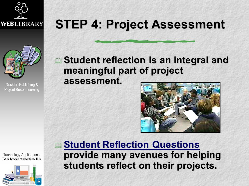 Technology Applications Texas Essential Knowledge and Skills Desktop Publishing & Project Based Learning STEP 4: Project Assessment  Student reflection is an integral and meaningful part of project assessment.