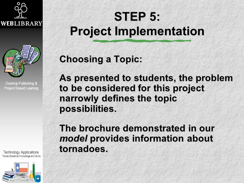 Technology Applications Texas Essential Knowledge and Skills Desktop Publishing & Project Based Learning STEP 5: Project Implementation Choosing a Topic: As presented to students, the problem to be considered for this project narrowly defines the topic possibilities.