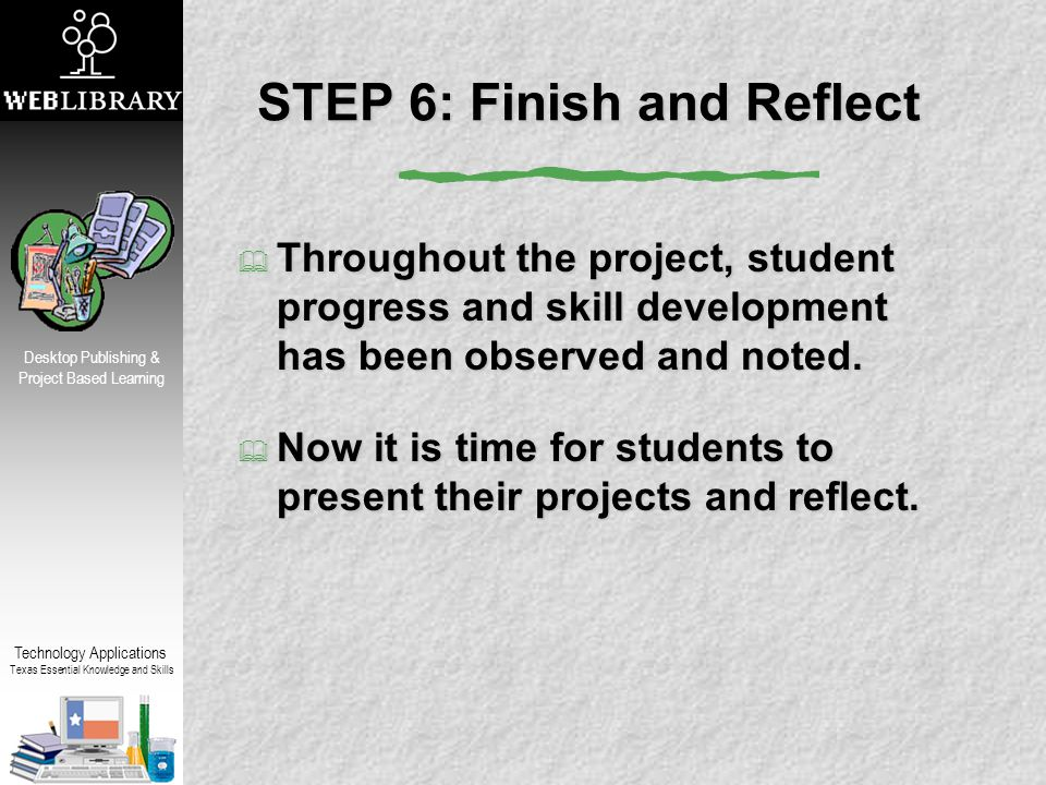 Technology Applications Texas Essential Knowledge and Skills Desktop Publishing & Project Based Learning STEP 6: Finish and Reflect  Throughout the project, student progress and skill development has been observed and noted.
