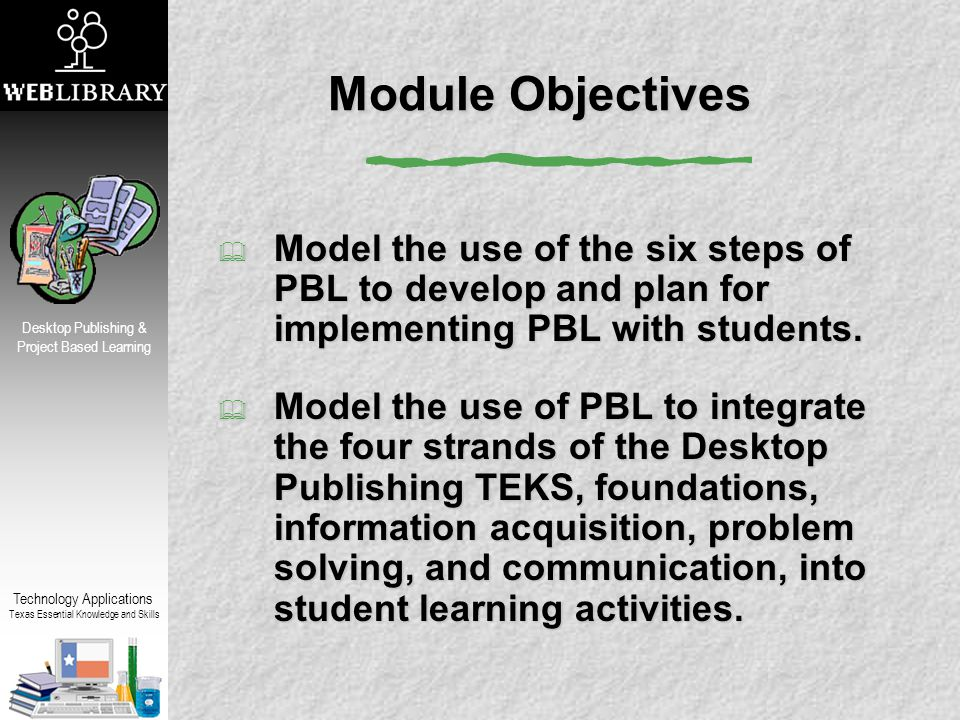 Technology Applications Texas Essential Knowledge and Skills Desktop Publishing & Project Based Learning Module Objectives  Model the use of the six steps of PBL to develop and plan for implementing PBL with students.