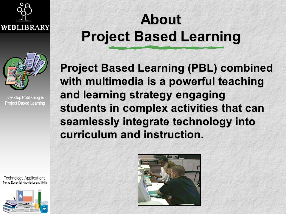 Technology Applications Texas Essential Knowledge and Skills Desktop Publishing & Project Based Learning About Project Based Learning Project Based Learning (PBL) combined with multimedia is a powerful teaching and learning strategy engaging students in complex activities that can seamlessly integrate technology into curriculum and instruction.