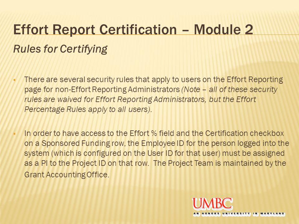 Rules for Certifying  There are several security rules that apply to users on the Effort Reporting page for non-Effort Reporting Administrators (Note – all of these security rules are waived for Effort Reporting Administrators, but the Effort Percentage Rules apply to all users).