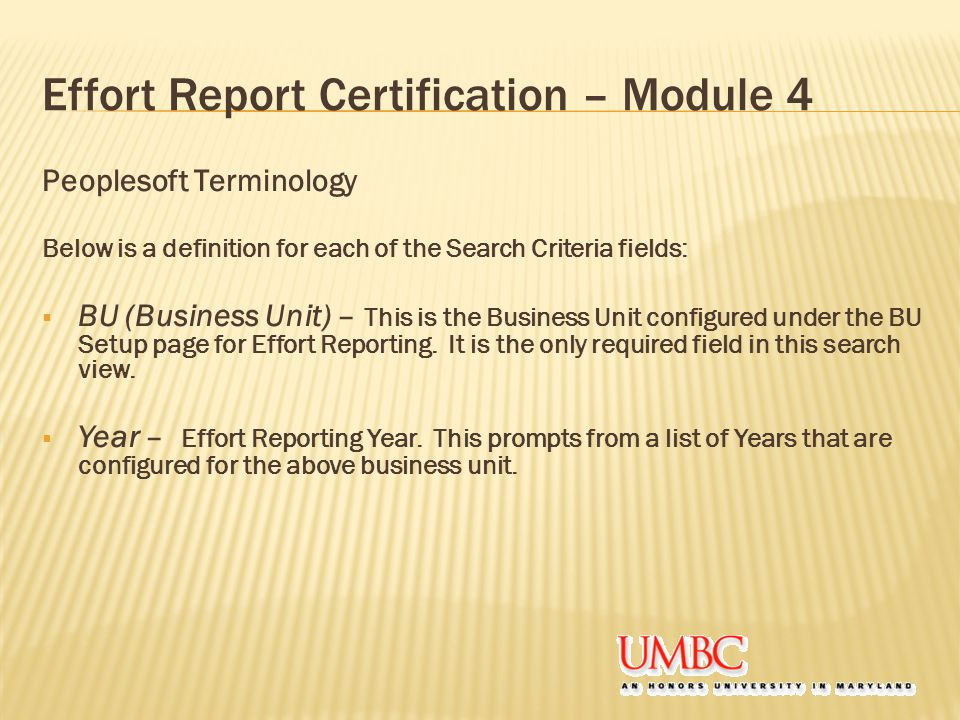 Effort Report Certification – Module 4 Peoplesoft Terminology Below is a definition for each of the Search Criteria fields:  BU (Business Unit) – This is the Business Unit configured under the BU Setup page for Effort Reporting.