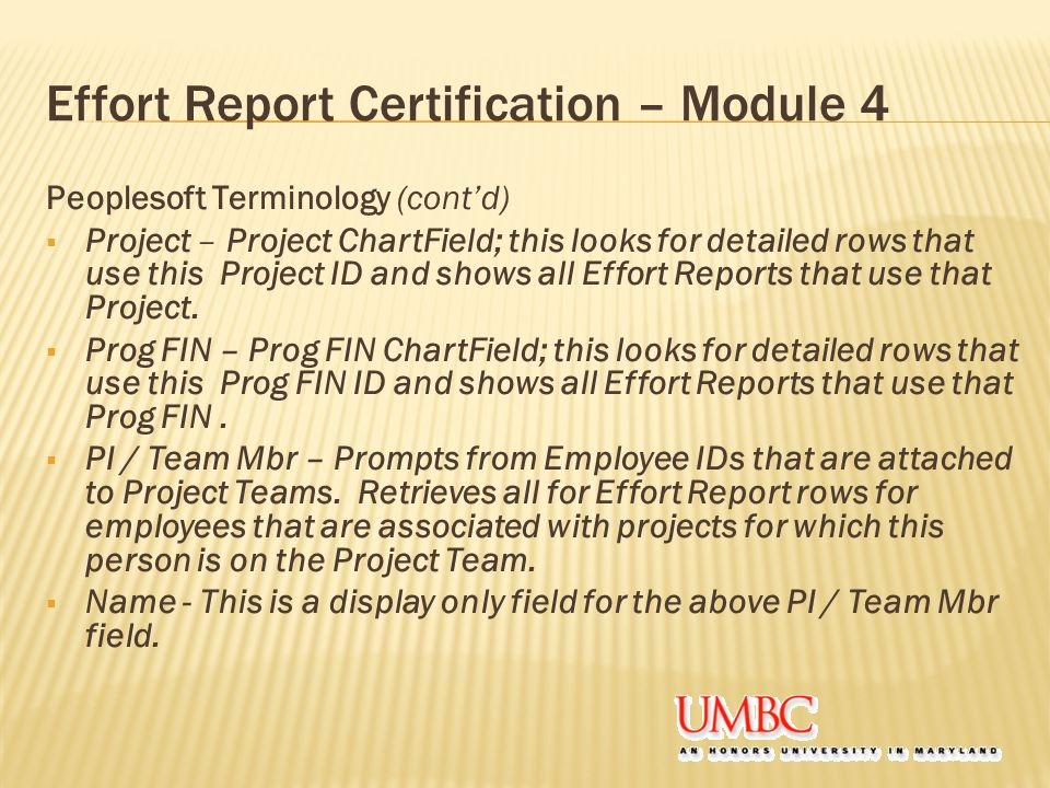 Effort Report Certification – Module 4 Peoplesoft Terminology (cont'd)  Project – Project ChartField; this looks for detailed rows that use this Project ID and shows all Effort Reports that use that Project.