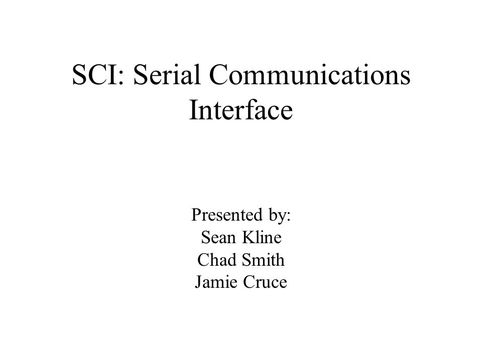 SCI: Serial Communications Interface Presented by: Sean Kline Chad Smith Jamie Cruce