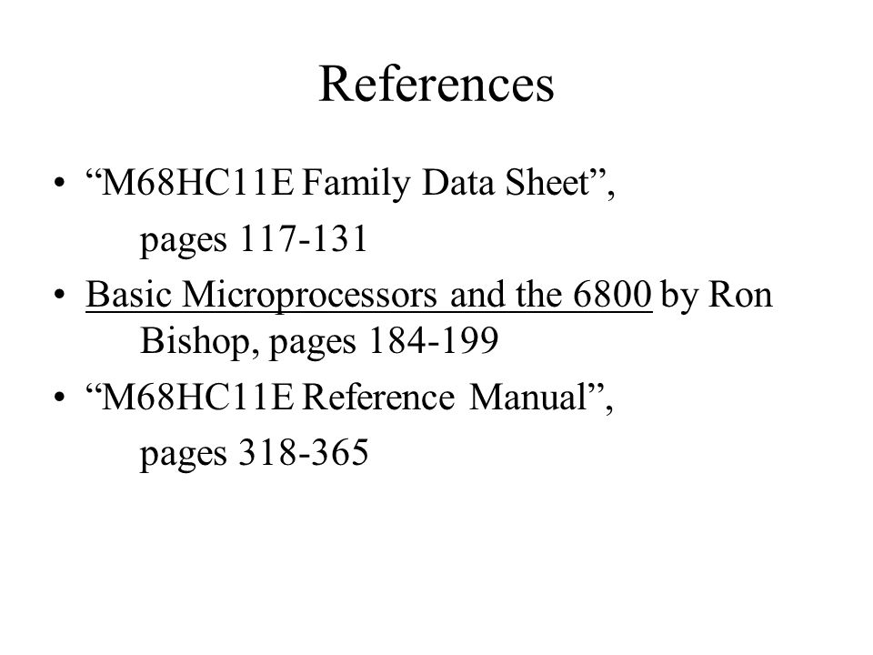 References M68HC11E Family Data Sheet , pages 117-131 Basic Microprocessors and the 6800 by Ron Bishop, pages 184-199 M68HC11E Reference Manual , pages 318-365