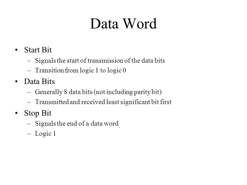 Data Word Start Bit –Signals the start of transmission of the data bits –Transition from logic 1 to logic 0 Data Bits –Generally 8 data bits (not including parity bit) –Transmitted and received least significant bit first Stop Bit –Signals the end of a data word –Logic 1