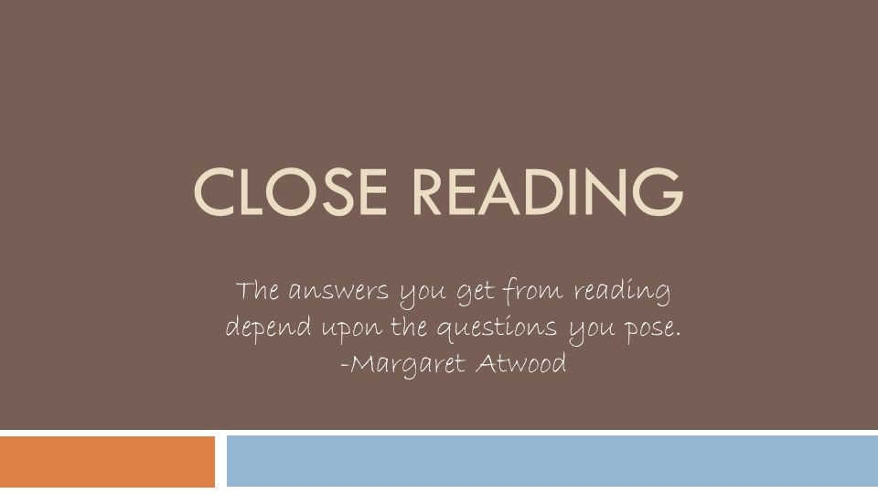 CLOSE READING The answers you get from reading depend upon the questions you pose. -Margaret Atwood