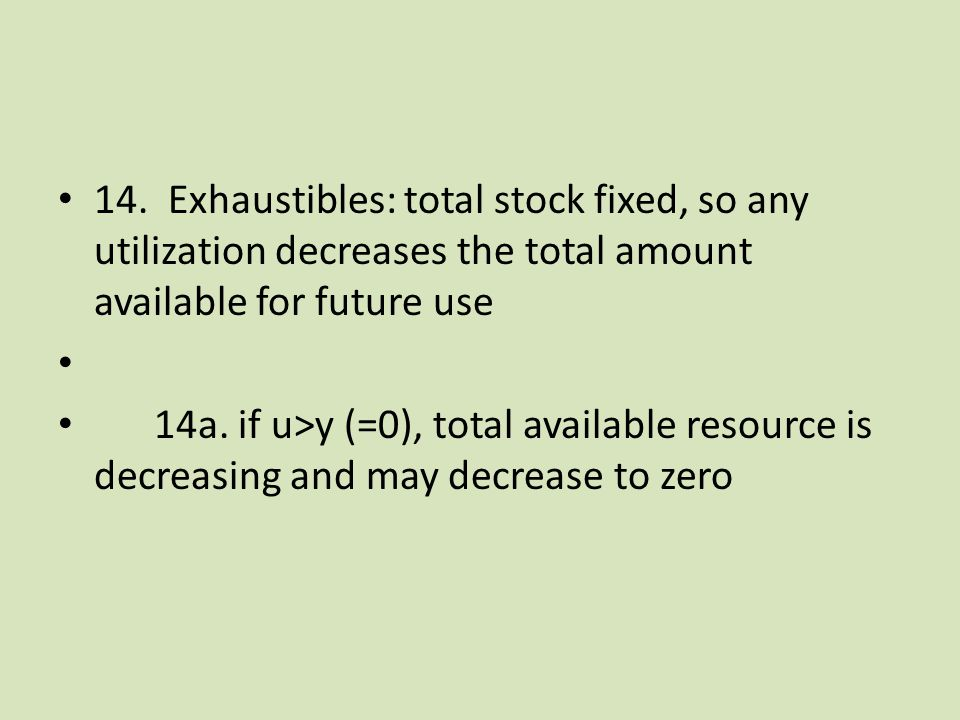 14. Exhaustibles: total stock fixed, so any utilization decreases the total amount available for future use 14a. if u>y (=0), total available resource