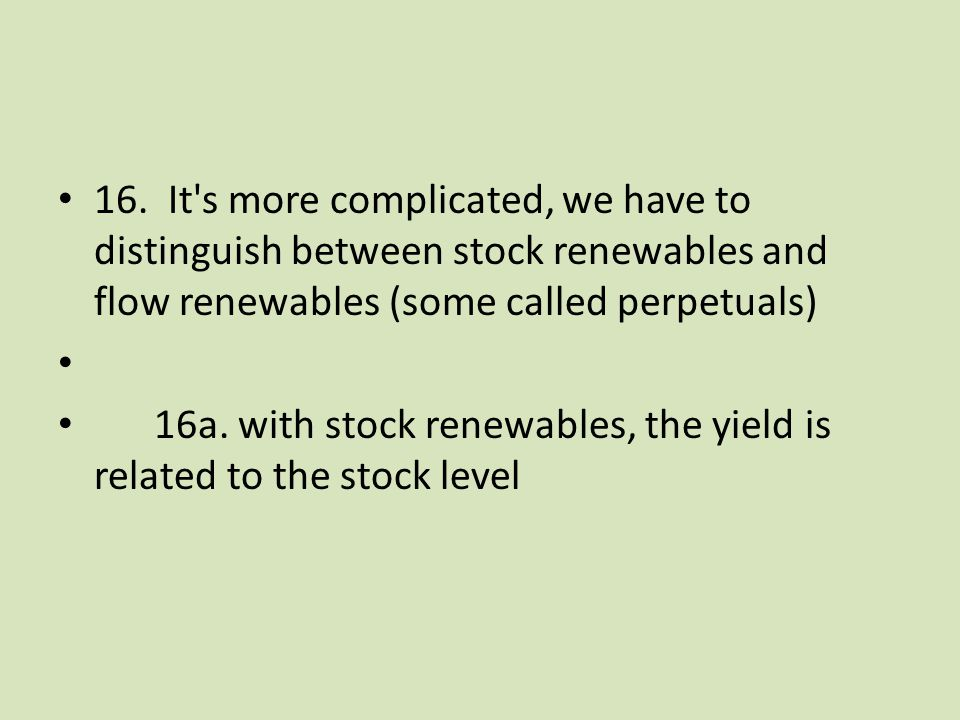 16. It's more complicated, we have to distinguish between stock renewables and flow renewables (some called perpetuals) 16a. with stock renewables, th
