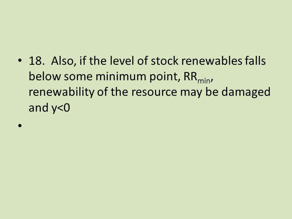 18. Also, if the level of stock renewables falls below some minimum point, RR min, renewability of the resource may be damaged and y<0