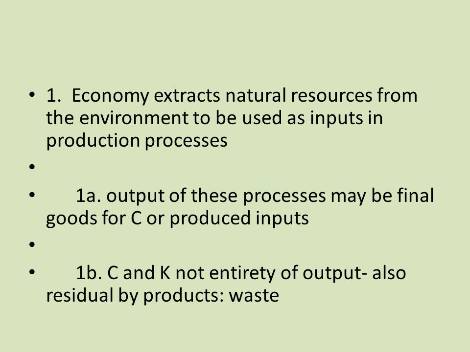 1. Economy extracts natural resources from the environment to be used as inputs in production processes 1a. output of these processes may be final goo