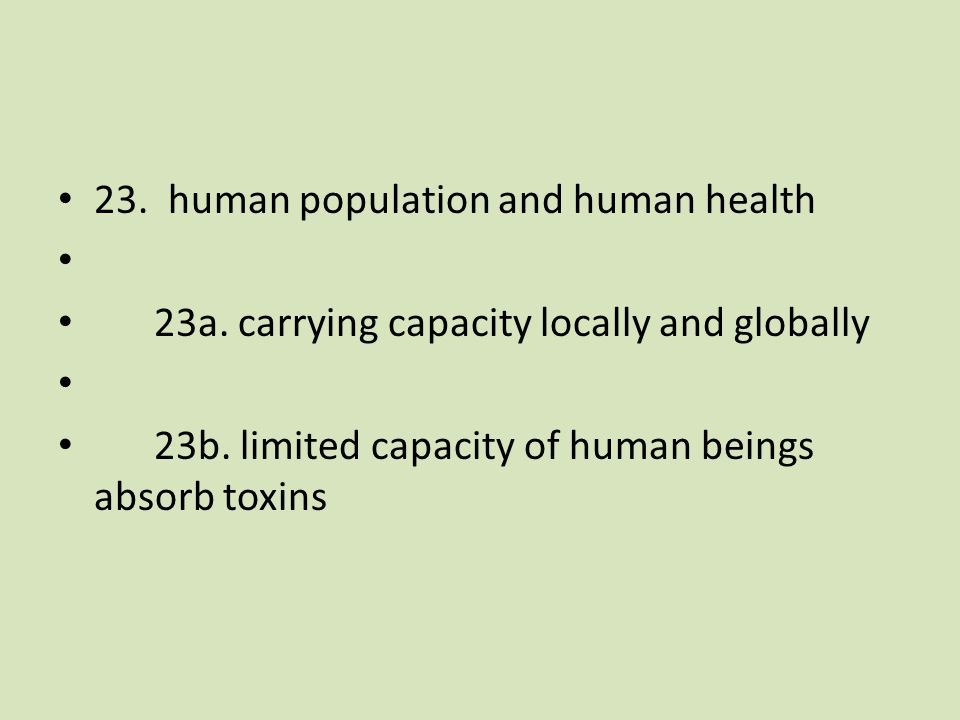 23. human population and human health 23a. carrying capacity locally and globally 23b.
