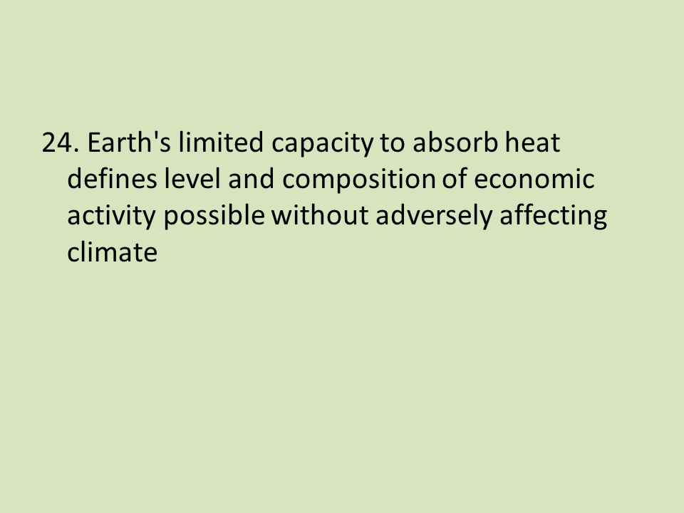 24. Earth's limited capacity to absorb heat defines level and composition of economic activity possible without adversely affecting climate