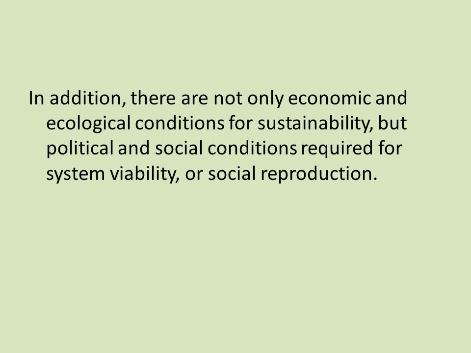 In addition, there are not only economic and ecological conditions for sustainability, but political and social conditions required for system viability, or social reproduction.