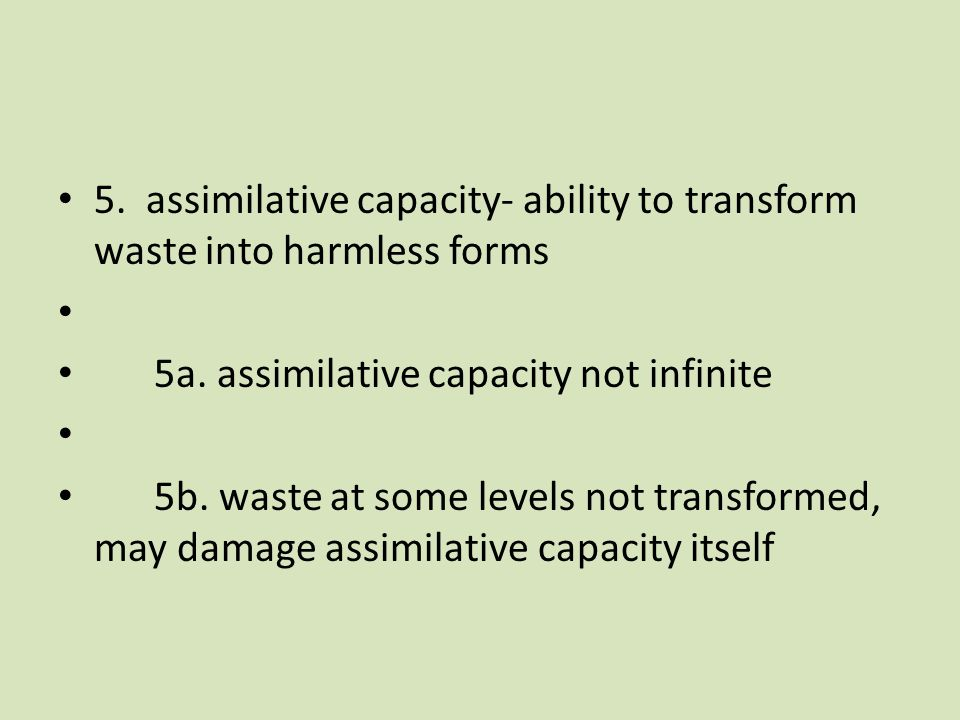 5. assimilative capacity- ability to transform waste into harmless forms 5a.
