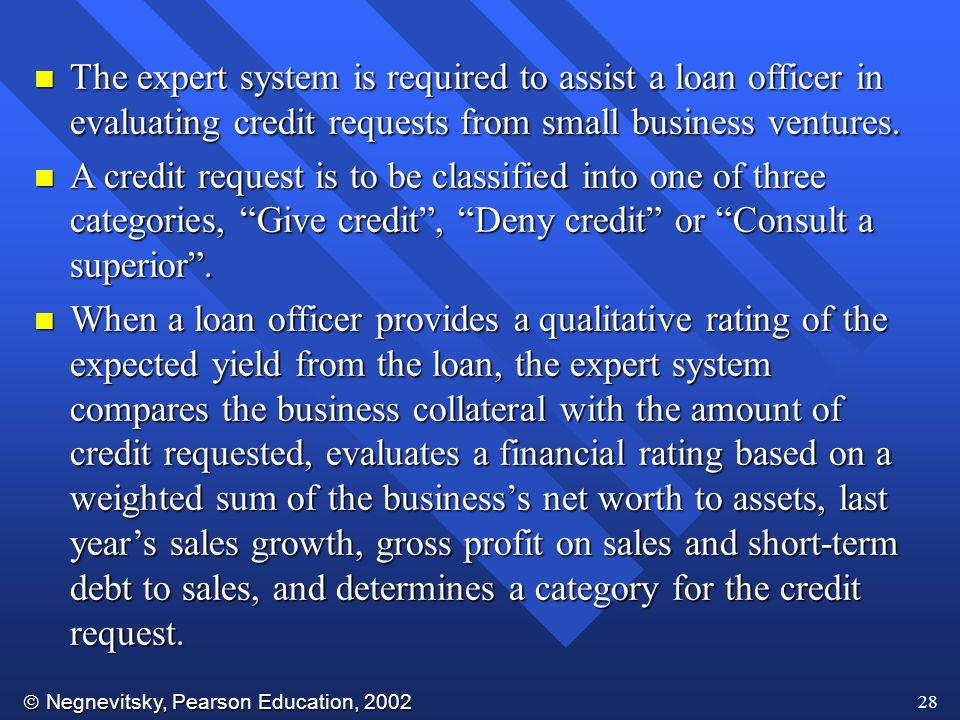  Negnevitsky, Pearson Education, 2002 28 n The expert system is required to assist a loan officer in evaluating credit requests from small business ventures.