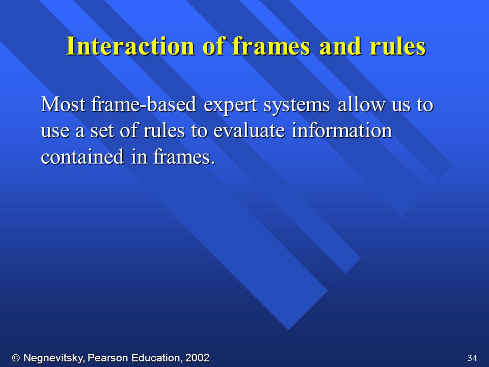  Negnevitsky, Pearson Education, 2002 34 Interaction of frames and rules Most frame-based expert systems allow us to use a set of rules to evaluate information contained in frames.