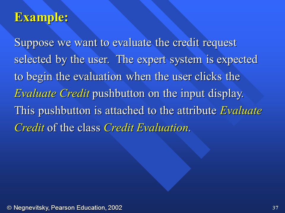 Negnevitsky, Pearson Education, 2002 37 Example: Suppose we want to evaluate the credit request selected by the user.