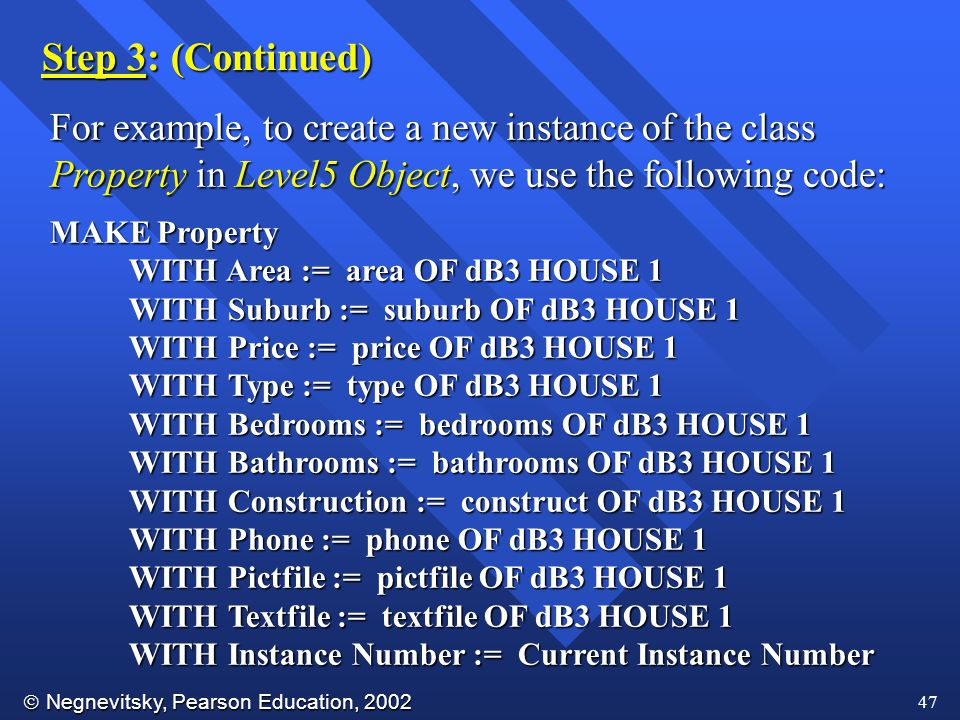  Negnevitsky, Pearson Education, 2002 47 For example, to create a new instance of the class Property in Level5 Object, we use the following code: MAKE Property WITH Area := area OF dB3 HOUSE 1 WITH Area := area OF dB3 HOUSE 1 WITH Suburb := suburb OF dB3 HOUSE 1 WITH Suburb := suburb OF dB3 HOUSE 1 WITH Price := price OF dB3 HOUSE 1 WITH Price := price OF dB3 HOUSE 1 WITH Type := type OF dB3 HOUSE 1 WITH Type := type OF dB3 HOUSE 1 WITH Bedrooms := bedrooms OF dB3 HOUSE 1 WITH Bedrooms := bedrooms OF dB3 HOUSE 1 WITH Bathrooms := bathrooms OF dB3 HOUSE 1 WITH Bathrooms := bathrooms OF dB3 HOUSE 1 WITH Construction := construct OF dB3 HOUSE 1 WITH Construction := construct OF dB3 HOUSE 1 WITH Phone := phone OF dB3 HOUSE 1 WITH Phone := phone OF dB3 HOUSE 1 WITH Pictfile := pictfile OF dB3 HOUSE 1 WITH Pictfile := pictfile OF dB3 HOUSE 1 WITH Textfile := textfile OF dB3 HOUSE 1 WITH Textfile := textfile OF dB3 HOUSE 1 WITH Instance Number := Current Instance Number WITH Instance Number := Current Instance Number Step 3: (Continued)