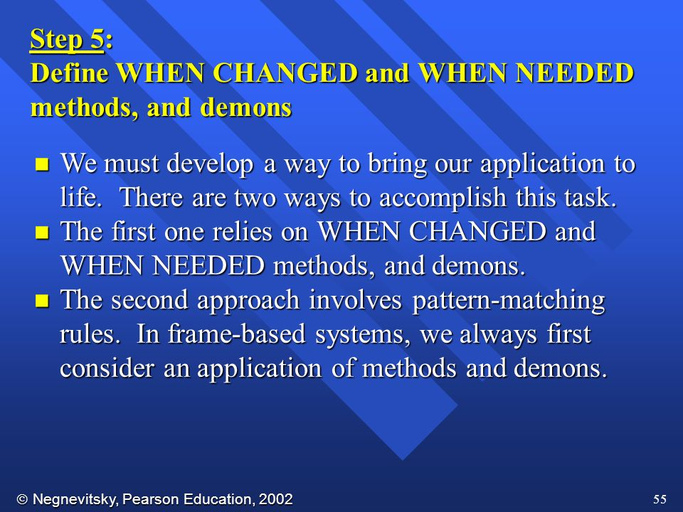  Negnevitsky, Pearson Education, 2002 55 Step 5: Define WHEN CHANGED and WHEN NEEDED methods, and demons n We must develop a way to bring our application to life.
