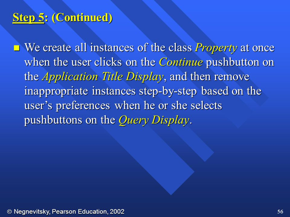  Negnevitsky, Pearson Education, 2002 56 Step 5: (Continued) n We create all instances of the class Property at once when the user clicks on the Continue pushbutton on the Application Title Display, and then remove inappropriate instances step-by-step based on the user's preferences when he or she selects pushbuttons on the Query Display.