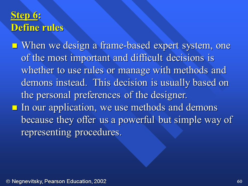  Negnevitsky, Pearson Education, 2002 60 Step 6: Define rules n When we design a frame-based expert system, one of the most important and difficult decisions is whether to use rules or manage with methods and demons instead.