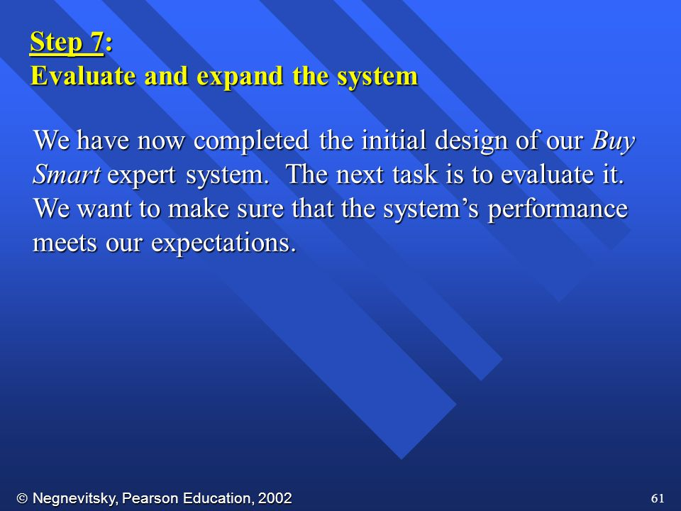  Negnevitsky, Pearson Education, 2002 61 Step 7: Evaluate and expand the system We have now completed the initial design of our Buy Smart expert system.