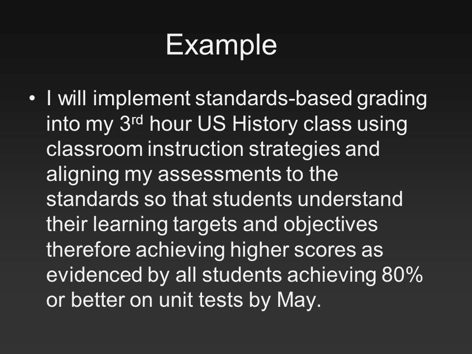 Example I will implement standards-based grading into my 3 rd hour US History class using classroom instruction strategies and aligning my assessments to the standards so that students understand their learning targets and objectives therefore achieving higher scores as evidenced by all students achieving 80% or better on unit tests by May.
