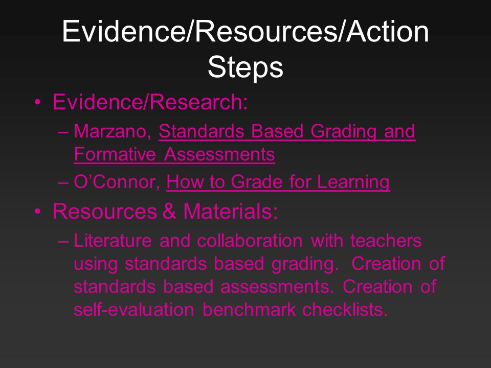 Evidence/Resources/Action Steps Evidence/Research: –Marzano, Standards Based Grading and Formative Assessments –O'Connor, How to Grade for Learning Resources & Materials: –Literature and collaboration with teachers using standards based grading.