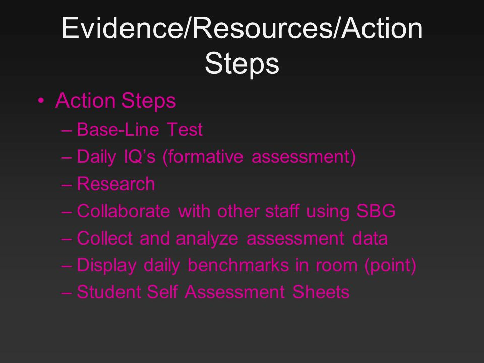 Evidence/Resources/Action Steps Action Steps –Base-Line Test –Daily IQ's (formative assessment) –Research –Collaborate with other staff using SBG –Collect and analyze assessment data –Display daily benchmarks in room (point) –Student Self Assessment Sheets