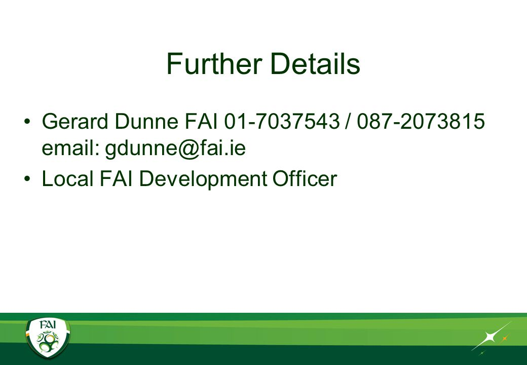 Further Details Gerard Dunne FAI 01-7037543 / 087-2073815 email: gdunne@fai.ie Local FAI Development Officer