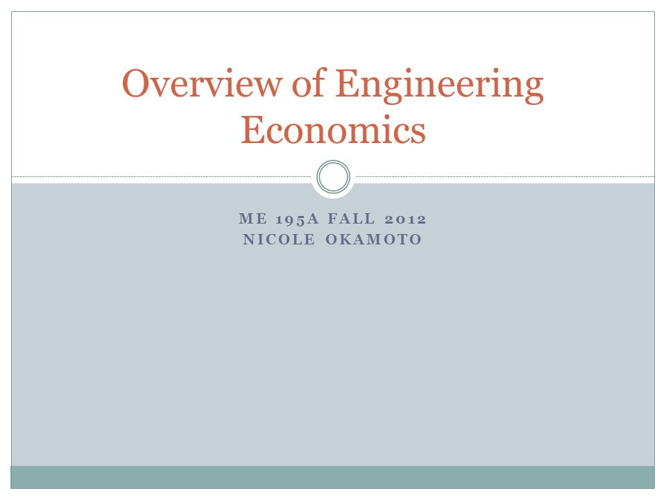 ME 195A FALL 2012 NICOLE OKAMOTO Overview of Engineering Economics