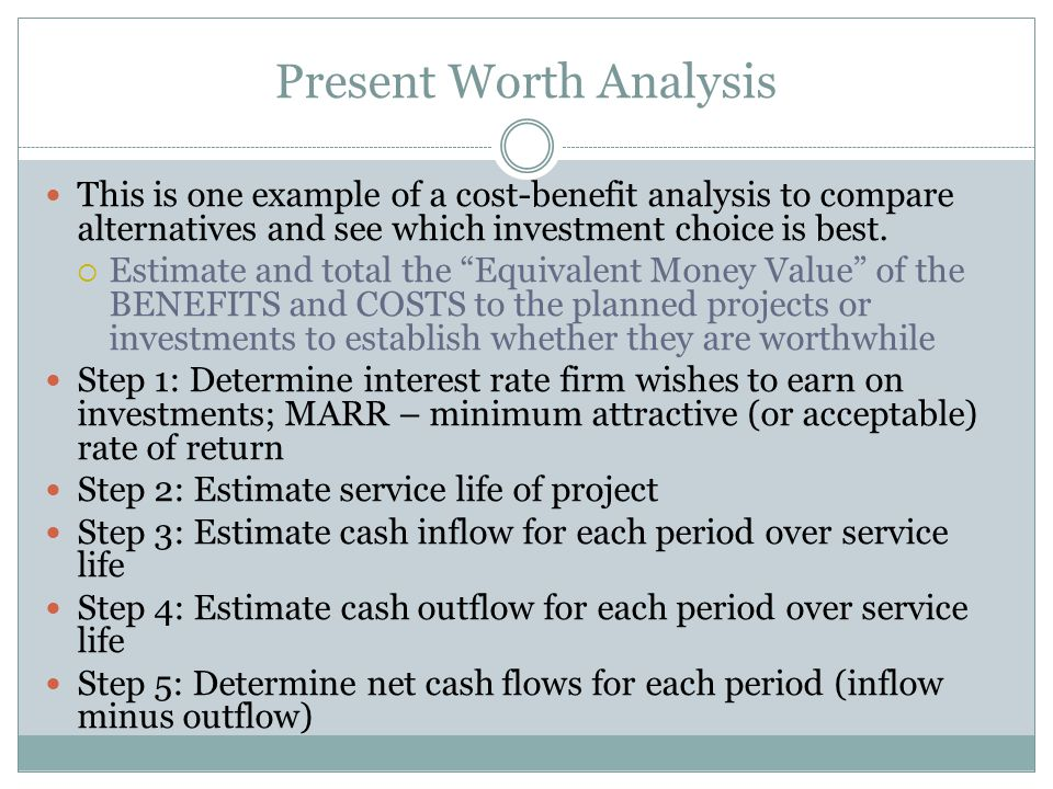 Present Worth Analysis This is one example of a cost-benefit analysis to compare alternatives and see which investment choice is best.