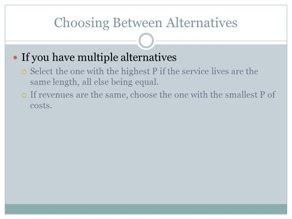 Choosing Between Alternatives If you have multiple alternatives  Select the one with the highest P if the service lives are the same length, all else being equal.