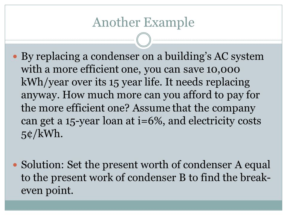 Another Example By replacing a condenser on a building's AC system with a more efficient one, you can save 10,000 kWh/year over its 15 year life.