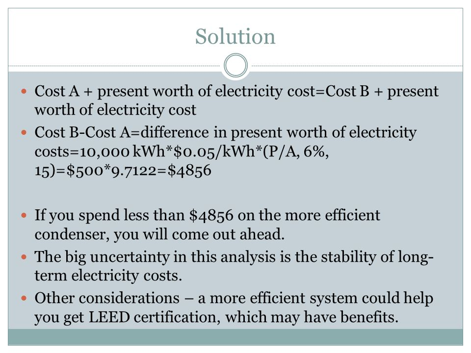 Solution Cost A + present worth of electricity cost=Cost B + present worth of electricity cost Cost B-Cost A=difference in present worth of electricity costs=10,000 kWh*$0.05/kWh*(P/A, 6%, 15)=$500*9.7122=$4856 If you spend less than $4856 on the more efficient condenser, you will come out ahead.