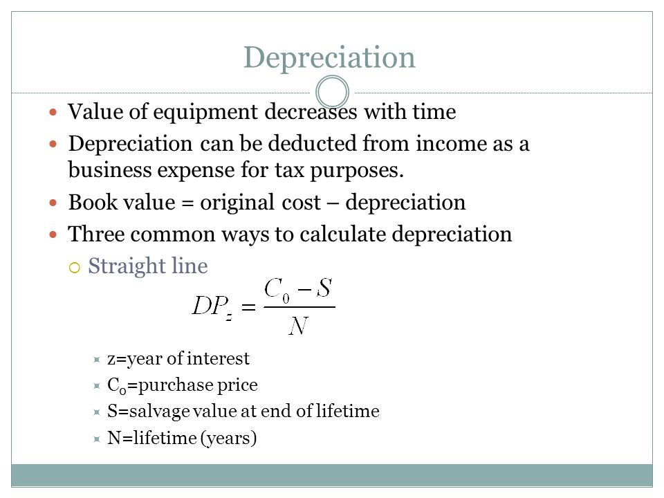 Depreciation Value of equipment decreases with time Depreciation can be deducted from income as a business expense for tax purposes.
