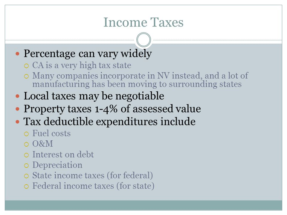 Income Taxes Percentage can vary widely  CA is a very high tax state  Many companies incorporate in NV instead, and a lot of manufacturing has been moving to surrounding states Local taxes may be negotiable Property taxes 1-4% of assessed value Tax deductible expenditures include  Fuel costs  O&M  Interest on debt  Depreciation  State income taxes (for federal)  Federal income taxes (for state)
