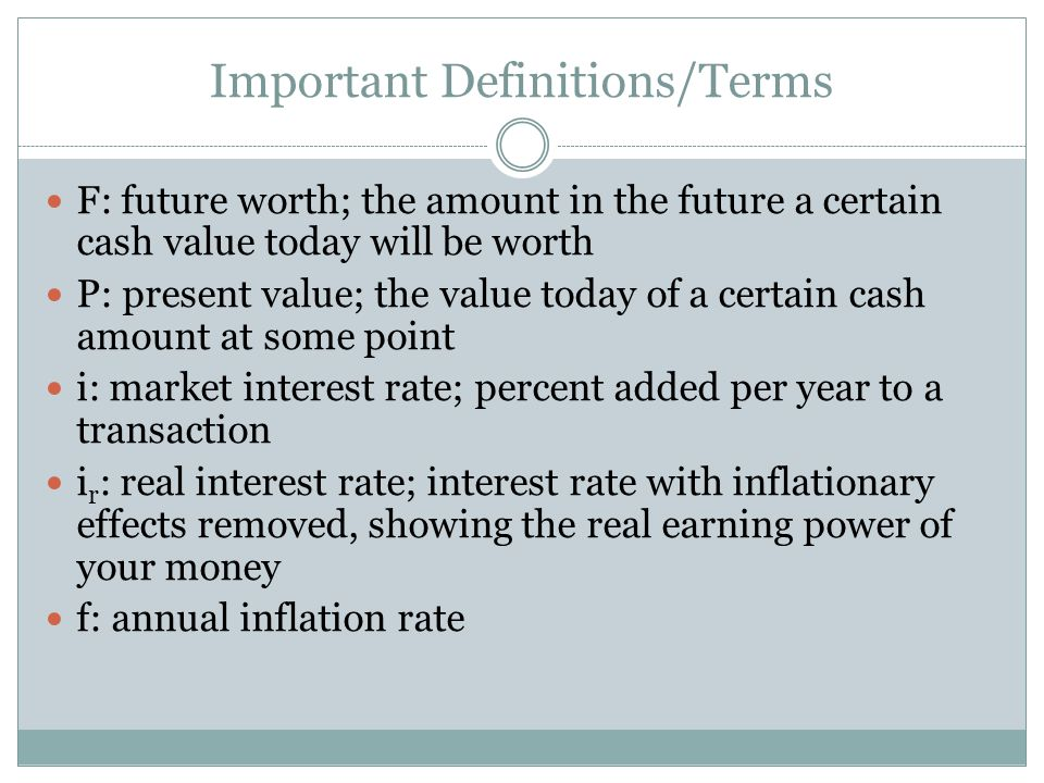 Important Definitions/Terms F: future worth; the amount in the future a certain cash value today will be worth P: present value; the value today of a certain cash amount at some point i: market interest rate; percent added per year to a transaction i r : real interest rate; interest rate with inflationary effects removed, showing the real earning power of your money f: annual inflation rate