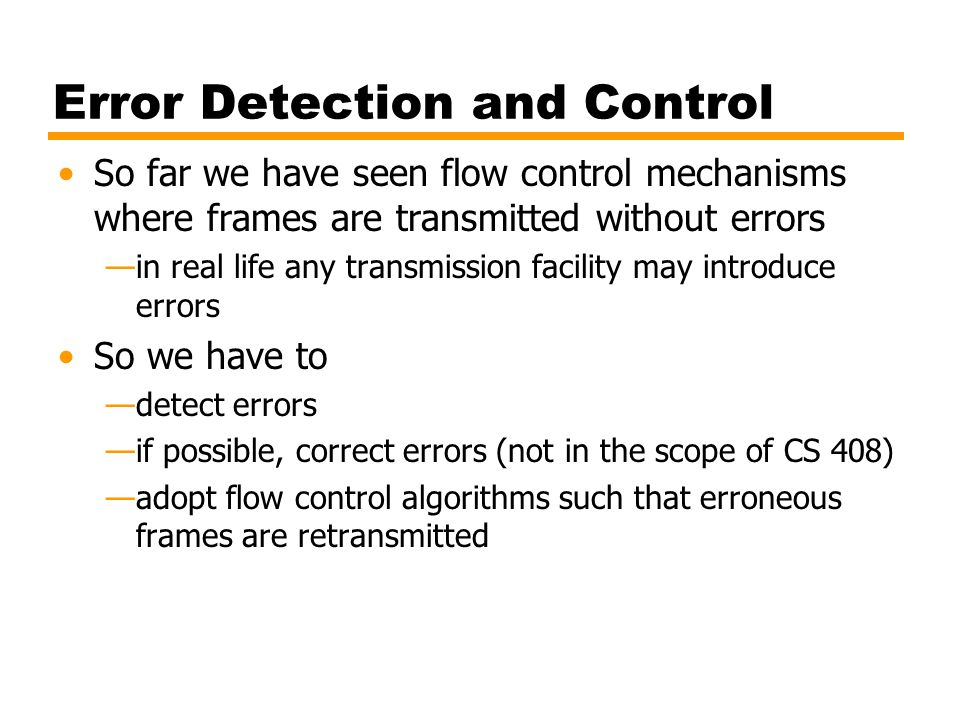 Error Detection and Control So far we have seen flow control mechanisms where frames are transmitted without errors —in real life any transmission fac